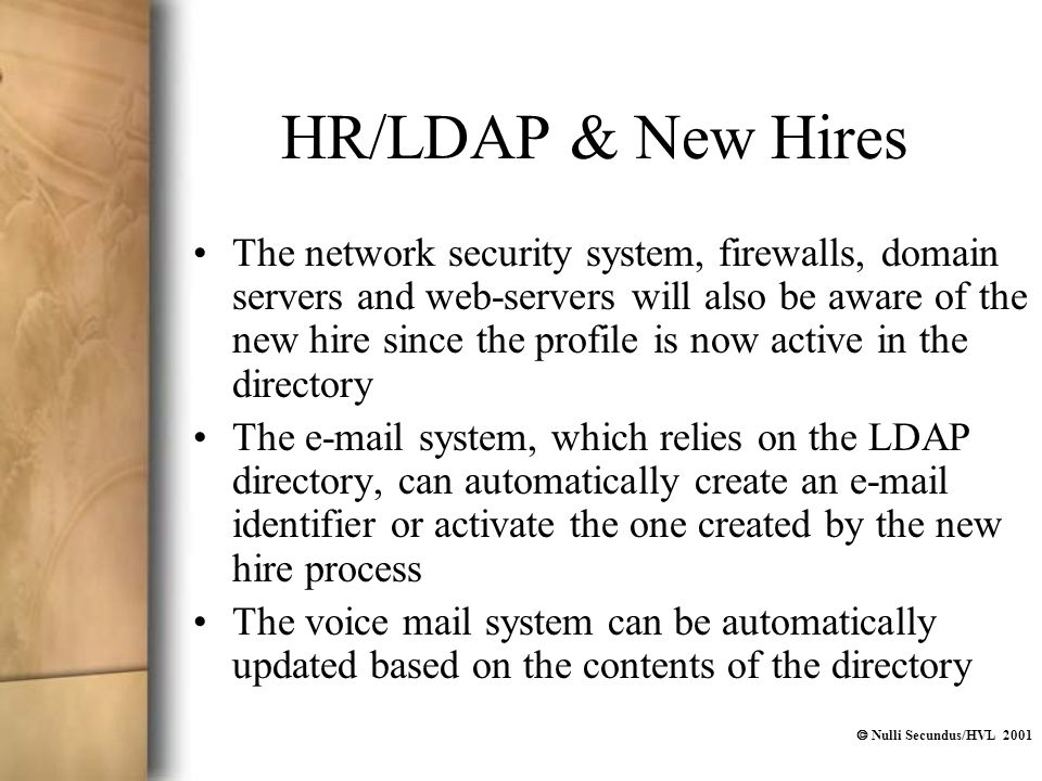  Nulli Secundus/HVL 2001 HR/LDAP & New Hires The network security system, firewalls, domain servers and web-servers will also be aware of the new hire since the profile is now active in the directory The e-mail system, which relies on the LDAP directory, can automatically create an e-mail identifier or activate the one created by the new hire process The voice mail system can be automatically updated based on the contents of the directory