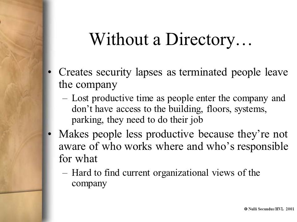  Nulli Secundus/HVL 2001 Without a Directory… Creates security lapses as terminated people leave the company –Lost productive time as people enter th