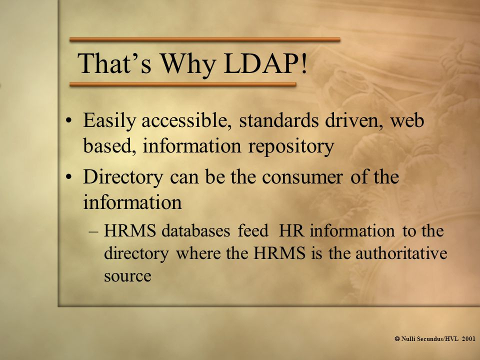  Nulli Secundus/HVL 2001 That's Why LDAP! Easily accessible, standards driven, web based, information repository Directory can be the consumer of the