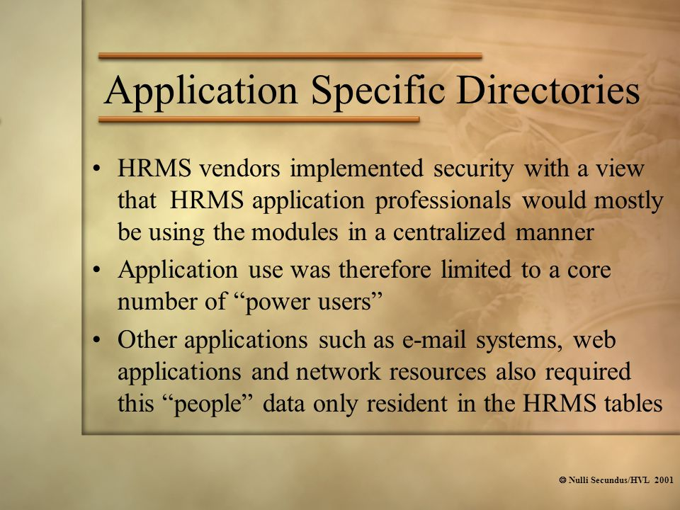  Nulli Secundus/HVL 2001 Application Specific Directories HRMS vendors implemented security with a view that HRMS application professionals would mostly be using the modules in a centralized manner Application use was therefore limited to a core number of power users Other applications such as e-mail systems, web applications and network resources also required this people data only resident in the HRMS tables