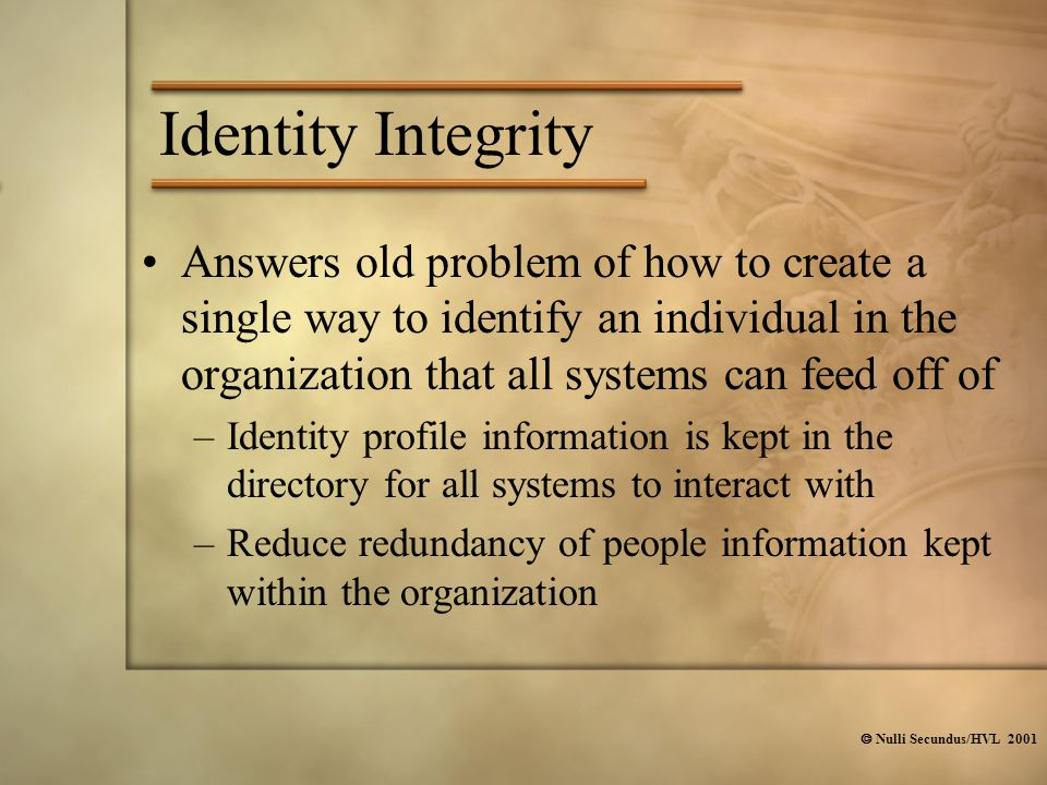  Nulli Secundus/HVL 2001 Identity Integrity Answers old problem of how to create a single way to identify an individual in the organization that all systems can feed off of –Identity profile information is kept in the directory for all systems to interact with –Reduce redundancy of people information kept within the organization