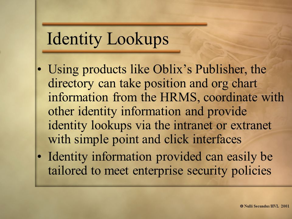  Nulli Secundus/HVL 2001 Identity Lookups Using products like Oblix's Publisher, the directory can take position and org chart information from the HRMS, coordinate with other identity information and provide identity lookups via the intranet or extranet with simple point and click interfaces Identity information provided can easily be tailored to meet enterprise security policies