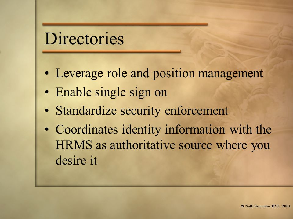  Nulli Secundus/HVL 2001 Directories Leverage role and position management Enable single sign on Standardize security enforcement Coordinates identity information with the HRMS as authoritative source where you desire it
