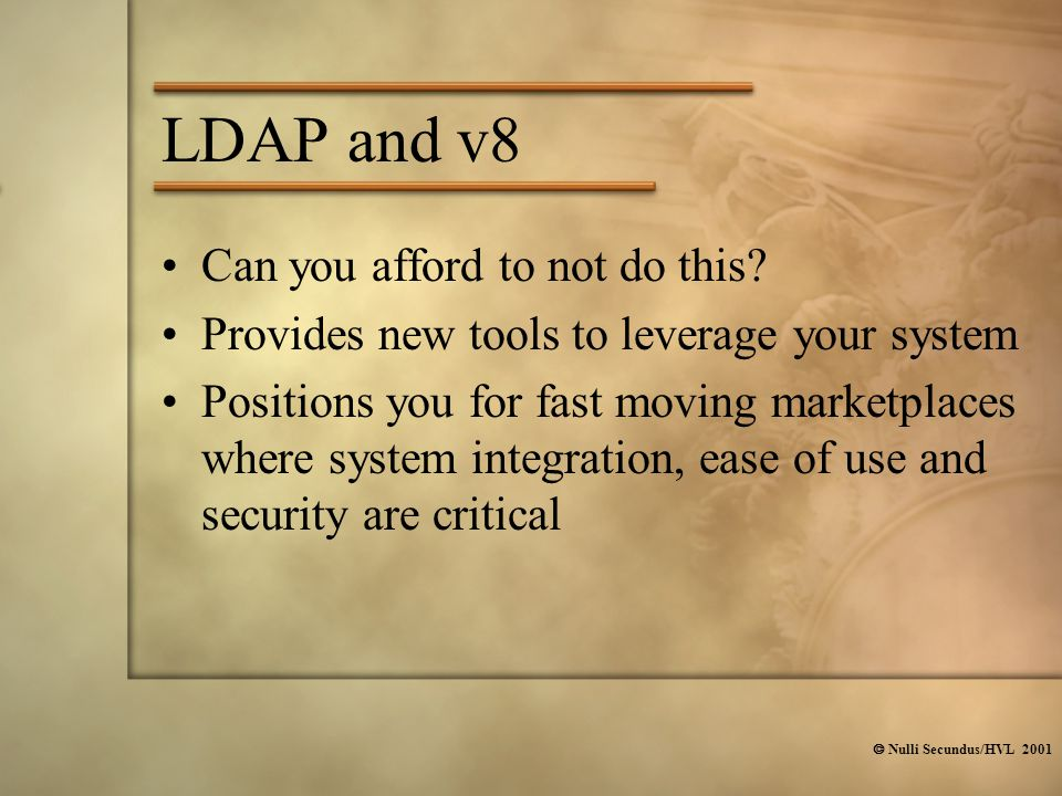  Nulli Secundus/HVL 2001 LDAP and v8 Can you afford to not do this? Provides new tools to leverage your system Positions you for fast moving marketpl