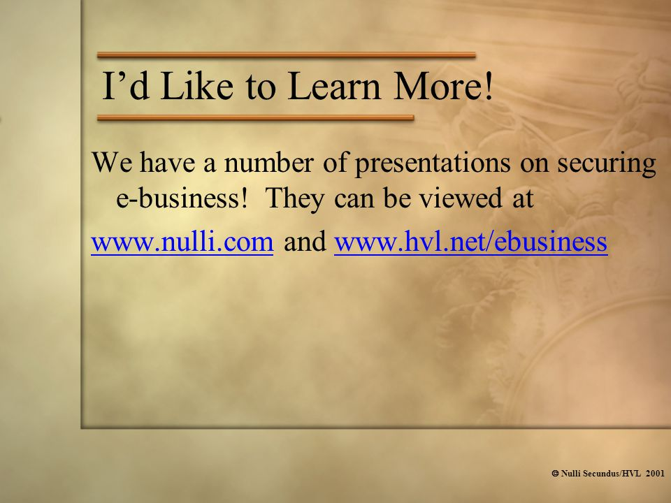  Nulli Secundus/HVL 2001 I'd Like to Learn More! We have a number of presentations on securing e-business! They can be viewed at www.nulli.comwww.nul
