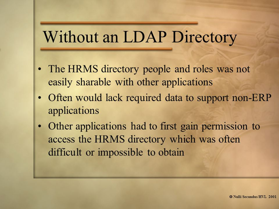  Nulli Secundus/HVL 2001 Without an LDAP Directory The HRMS directory people and roles was not easily sharable with other applications Often would lack required data to support non-ERP applications Other applications had to first gain permission to access the HRMS directory which was often difficult or impossible to obtain