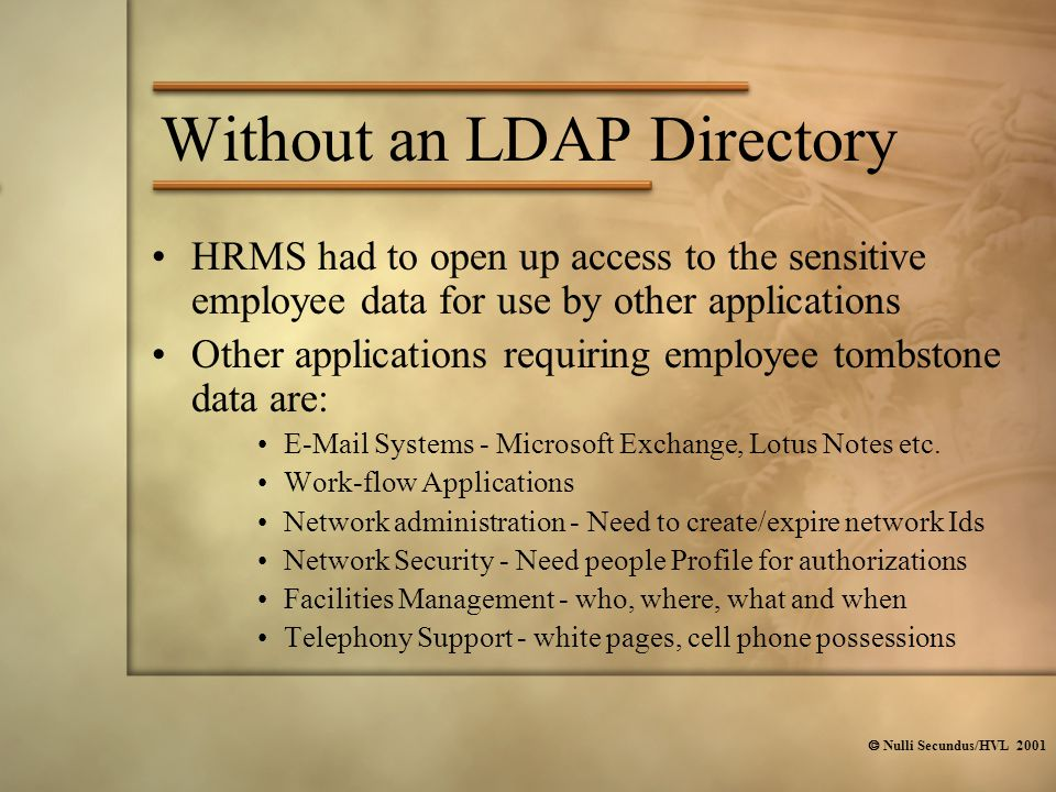  Nulli Secundus/HVL 2001 HRMS had to open up access to the sensitive employee data for use by other applications Other applications requiring employee tombstone data are: E-Mail Systems - Microsoft Exchange, Lotus Notes etc.