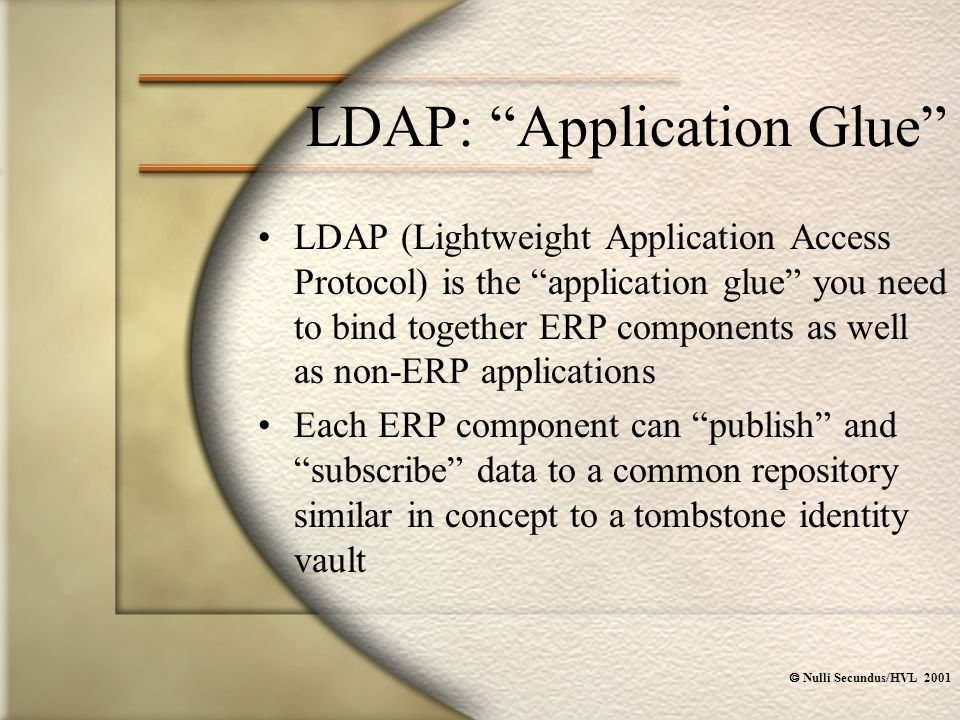  Nulli Secundus/HVL 2001 LDAP: Application Glue LDAP (Lightweight Application Access Protocol) is the application glue you need to bind together ERP components as well as non-ERP applications Each ERP component can publish and subscribe data to a common repository similar in concept to a tombstone identity vault
