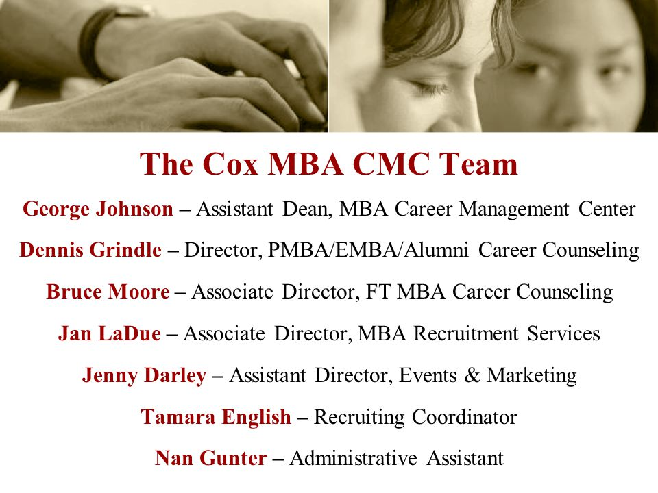 The Cox MBA CMC Team George Johnson – Assistant Dean, MBA Career Management Center Dennis Grindle – Director, PMBA/EMBA/Alumni Career Counseling Bruce Moore – Associate Director, FT MBA Career Counseling Jan LaDue – Associate Director, MBA Recruitment Services Jenny Darley – Assistant Director, Events & Marketing Tamara English – Recruiting Coordinator Nan Gunter – Administrative Assistant