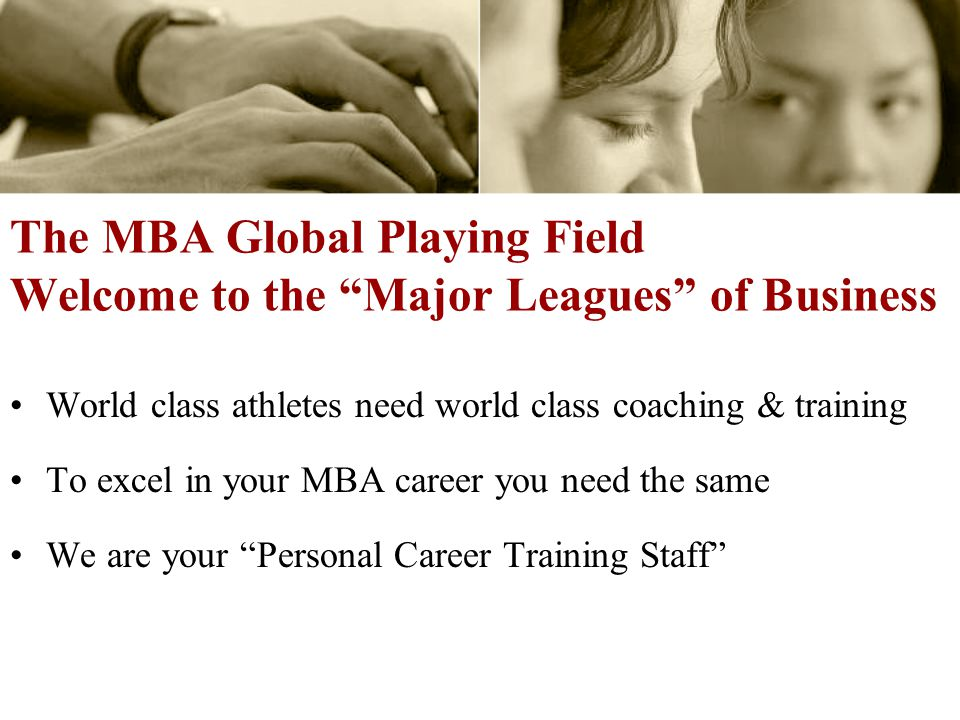 The MBA Global Playing Field Welcome to the Major Leagues of Business World class athletes need world class coaching & training To excel in your MBA career you need the same We are your Personal Career Training Staff