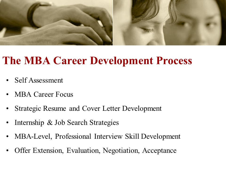 The MBA Career Development Process Self Assessment MBA Career Focus Strategic Resume and Cover Letter Development Internship & Job Search Strategies MBA-Level, Professional Interview Skill Development Offer Extension, Evaluation, Negotiation, Acceptance
