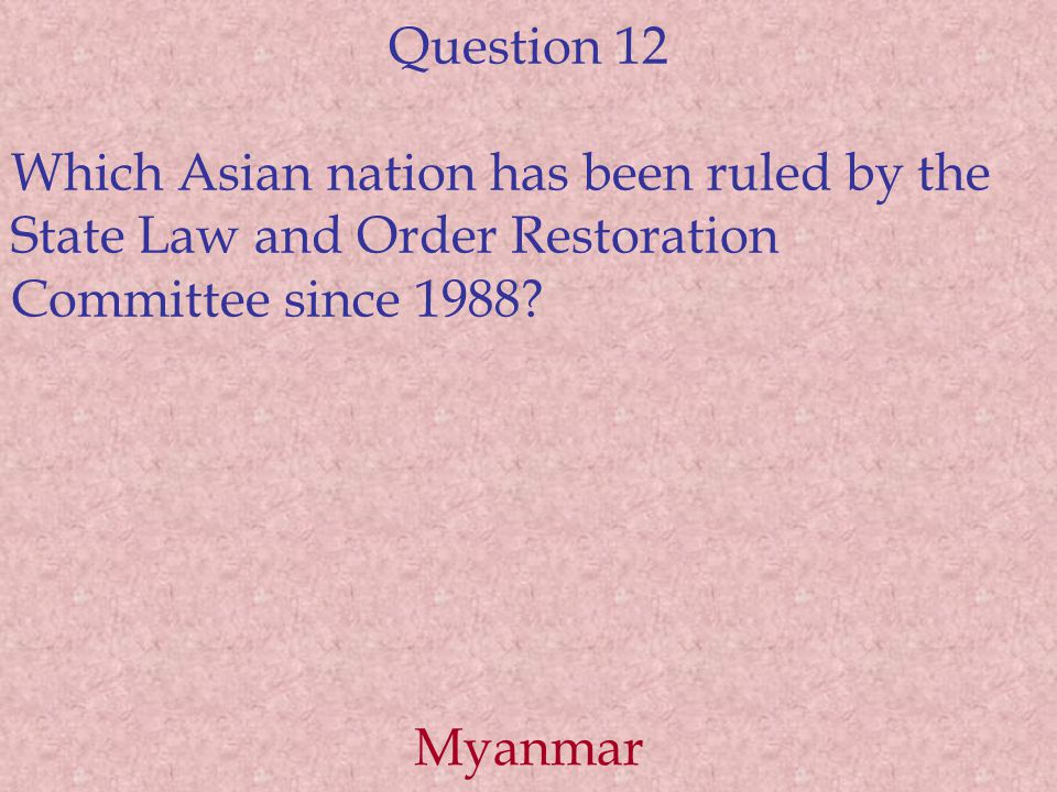 Question 12 Which Asian nation has been ruled by the State Law and Order Restoration Committee since 1988.