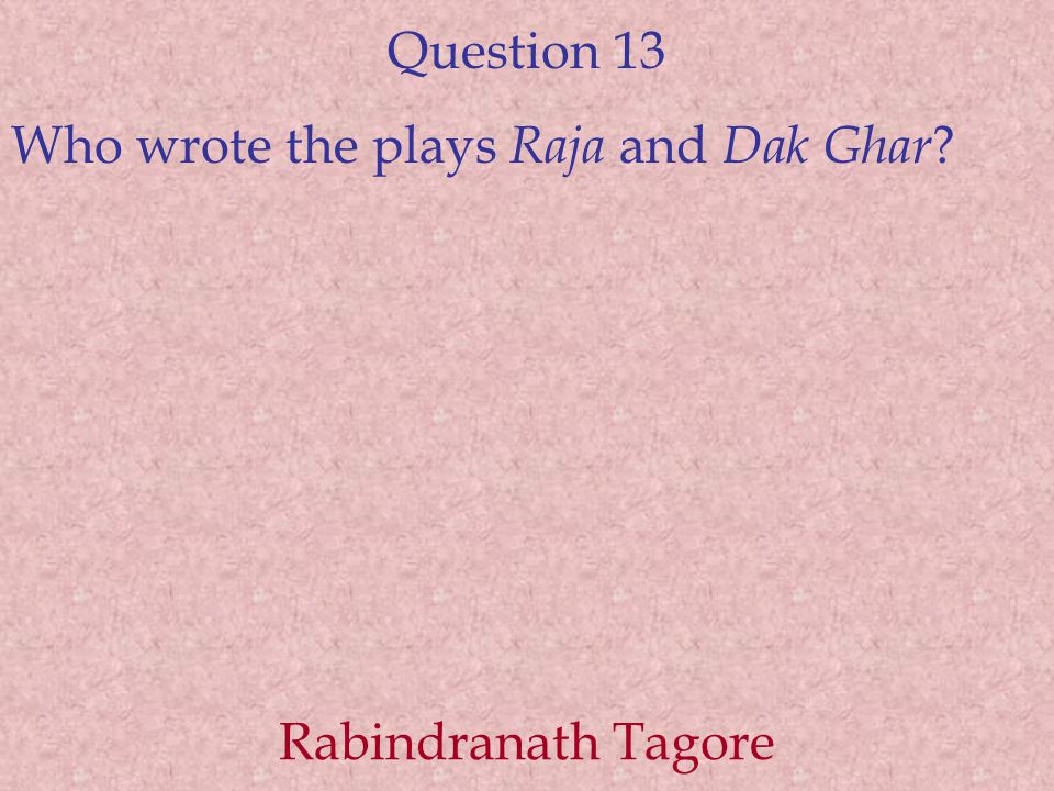 Question 13 Who wrote the plays Raja and Dak Ghar ? Rabindranath Tagore