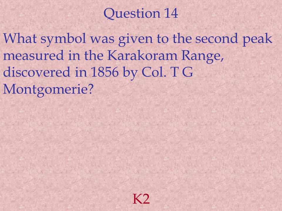 Question 14 What symbol was given to the second peak measured in the Karakoram Range, discovered in 1856 by Col.