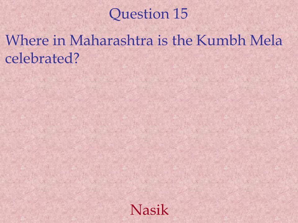 Question 15 Where in Maharashtra is the Kumbh Mela celebrated Nasik