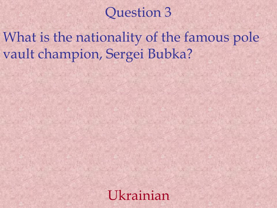 Question 3 What is the nationality of the famous pole vault champion, Sergei Bubka Ukrainian