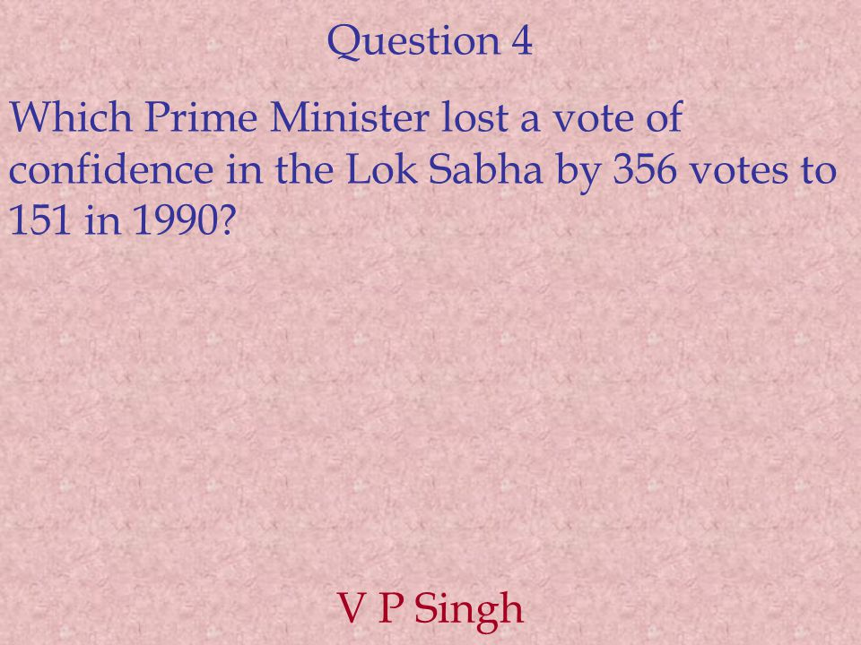 Question 4 Which Prime Minister lost a vote of confidence in the Lok Sabha by 356 votes to 151 in 1990? V P Singh