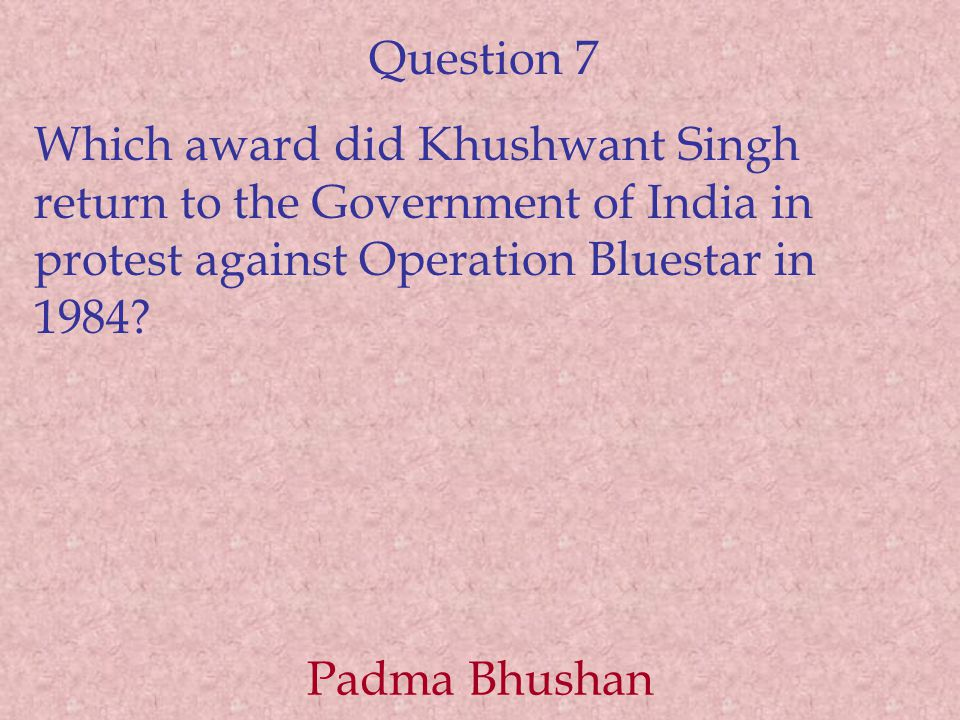 Question 7 Which award did Khushwant Singh return to the Government of India in protest against Operation Bluestar in 1984? Padma Bhushan