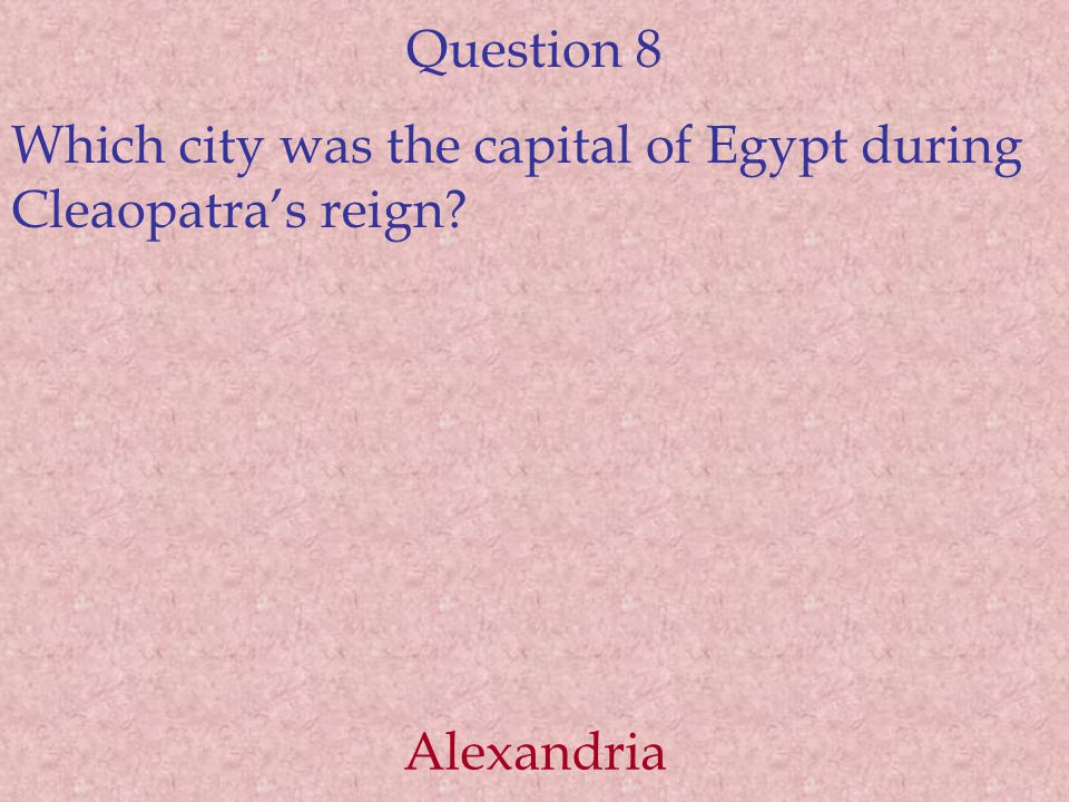 Question 8 Which city was the capital of Egypt during Cleaopatra's reign? Alexandria