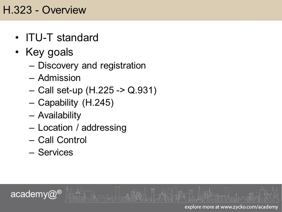 academy@ ® H.323 - Overview ITU-T standard Key goals –Discovery and registration –Admission –Call set-up (H.225 -> Q.931) –Capability (H.245) –Availability –Location / addressing –Call Control –Services