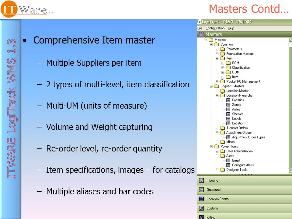 Masters Contd… Comprehensive Item master –Multiple Suppliers per item –2 types of multi-level, item classification –Multi-UM (units of measure) –Volume and Weight capturing –Re-order level, re-order quantity –Item specifications, images – for catalogs –Multiple aliases and bar codes