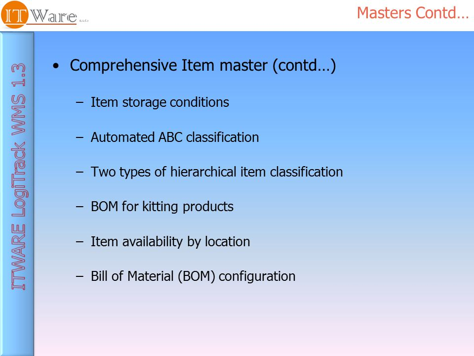 Comprehensive Item master (contd…) –Item storage conditions –Automated ABC classification –Two types of hierarchical item classification –BOM for kitting products –Item availability by location –Bill of Material (BOM) configuration