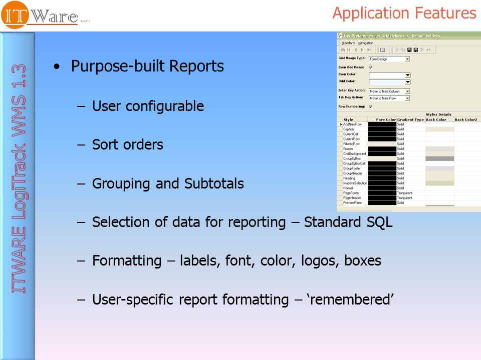 Application Features Purpose-built Reports –User configurable –Sort orders –Grouping and Subtotals –Selection of data for reporting – Standard SQL –Formatting – labels, font, color, logos, boxes –User-specific report formatting – 'remembered'