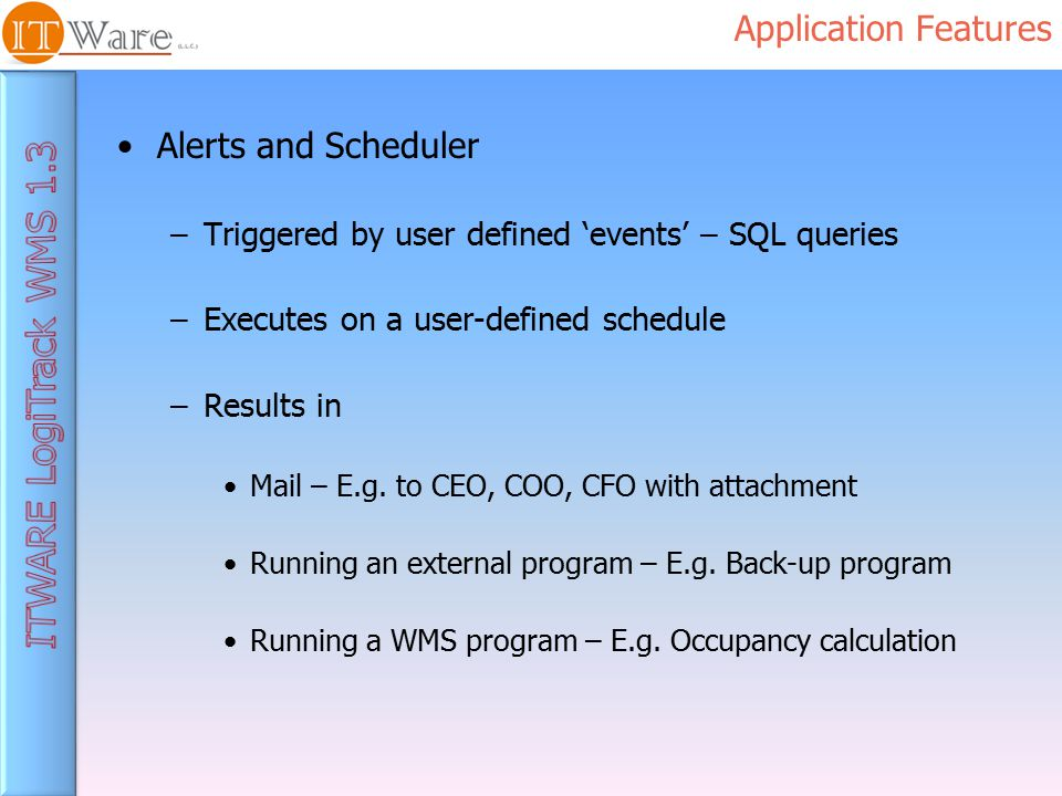 Application Features Alerts and Scheduler –Triggered by user defined 'events' – SQL queries –Executes on a user-defined schedule –Results in Mail – E.g.