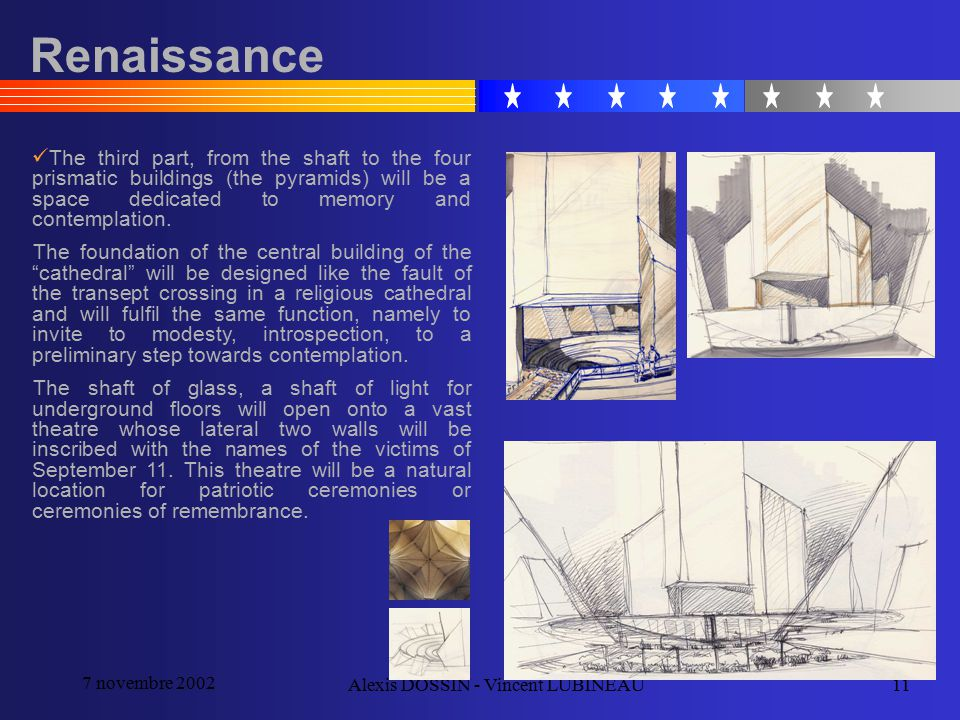 7 novembre 2002 Alexis DOSSIN - Vincent LUBINEAU11 Renaissance The third part, from the shaft to the four prismatic buildings (the pyramids) will be a space dedicated to memory and contemplation.