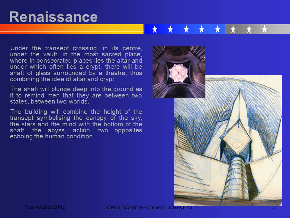 7 novembre 2002 Alexis DOSSIN - Vincent LUBINEAU7 Renaissance Under the transept crossing, in its centre, under the vault, in the most sacred place, where in consecrated places lies the altar and under which often lies a crypt, there will be shaft of glass surrounded by a theatre, thus combining the idea of altar and crypt.
