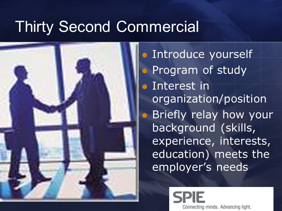 Thirty Second Commercial Introduce yourself Program of study Interest in organization/position Briefly relay how your background (skills, experience,