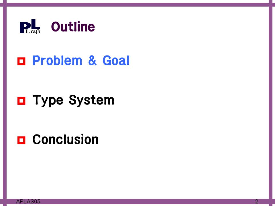 2APLAS05 Outline  Problem & Goal  Type System  Conclusion