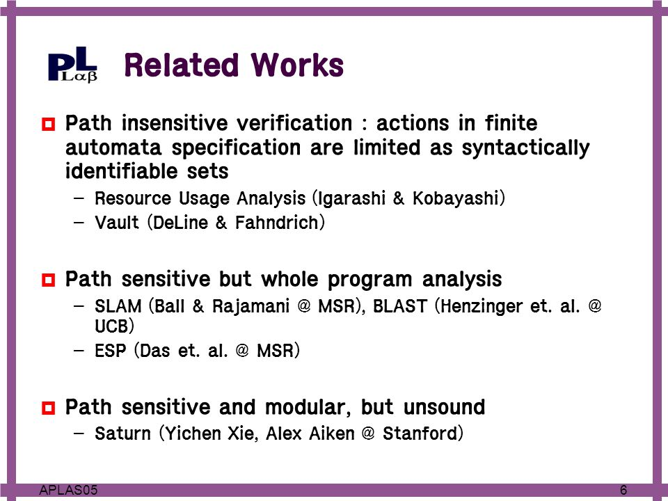 6APLAS05 Related Works  Path insensitive verification : actions in finite automata specification are limited as syntactically identifiable sets – Resource Usage Analysis (Igarashi & Kobayashi) – Vault (DeLine & Fahndrich)  Path sensitive but whole program analysis – SLAM (Ball & Rajamani @ MSR), BLAST (Henzinger et.