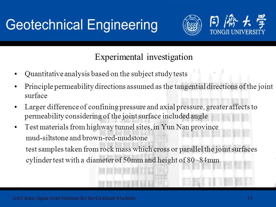 3rd China-Japan Joint Seminar for the Graduate Students19 Experimental investigation Quantitative analysis based on the subject study tests Principle permeability directions assumed as the tangential directions of the joint surface Larger difference of confining pressure and axial pressure, greater affects to permeability considering of the joint surface included angle Test materials from highway tunnel sites, in Yun Nan province mud-siltstone and brown-red-mudstone test samples taken from rock mass which cross or parallel the joint surfaces cylinder test with a diameter of 50mm and height of 80~84mm