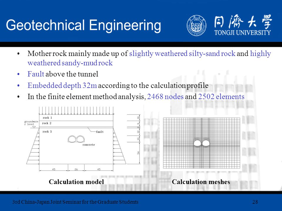 3rd China-Japan Joint Seminar for the Graduate Students28 Mother rock mainly made up of slightly weathered silty-sand rock and highly weathered sandy-mud rock Fault above the tunnel Embedded depth 32m according to the calculation profile In the finite element method analysis, 2468 nodes and 2502 elements Calculation modelCalculation meshes