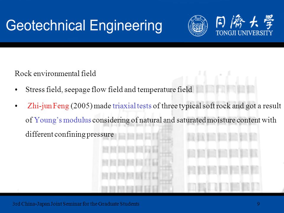 3rd China-Japan Joint Seminar for the Graduate Students9 Rock environmental field Stress field, seepage flow field and temperature field Zhi-jun Feng (2005) made triaxial tests of three typical soft rock and got a result of Young's modulus considering of natural and saturated moisture content with different confining pressure