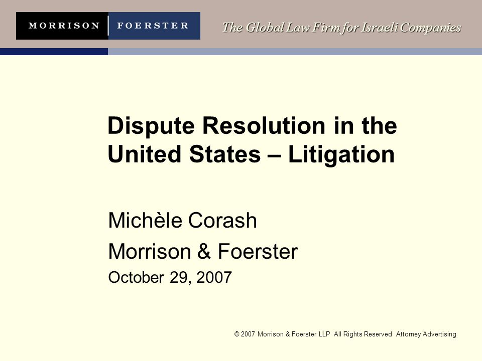 © 2007 Morrison & Foerster LLP All Rights Reserved Attorney Advertising The Global Law Firm for Israeli Companies Dispute Resolution in the United States – Litigation Michèle Corash Morrison & Foerster October 29, 2007