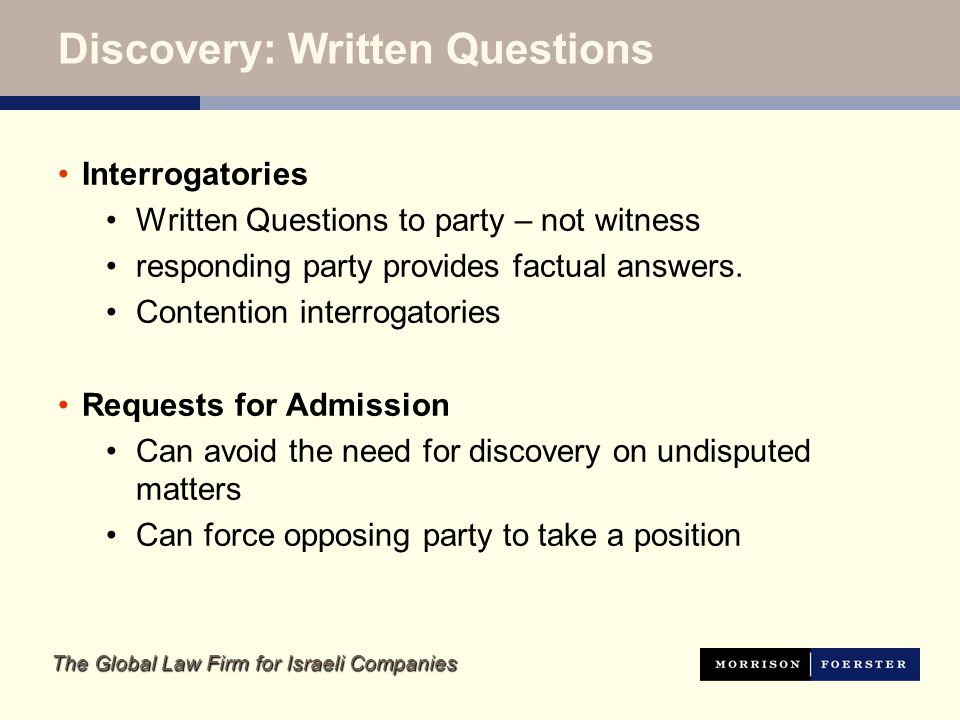 The Global Law Firm for Israeli Companies Discovery: Written Questions Interrogatories Written Questions to party – not witness responding party provides factual answers.