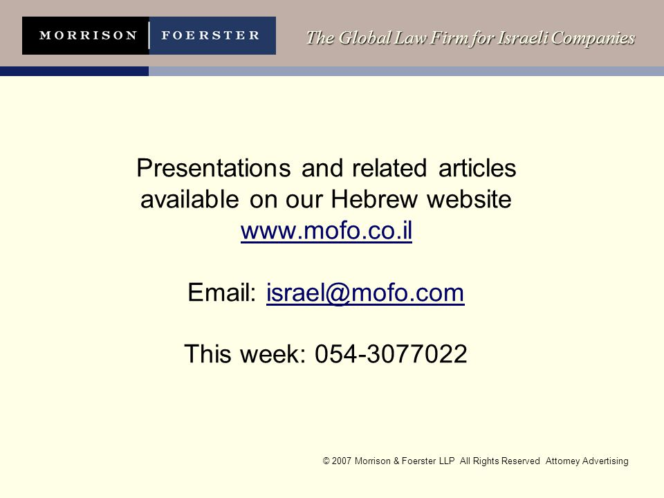 © 2007 Morrison & Foerster LLP All Rights Reserved Attorney Advertising The Global Law Firm for Israeli Companies Presentations and related articles available on our Hebrew website www.mofo.co.il Email: israel@mofo.com This week: 054-3077022