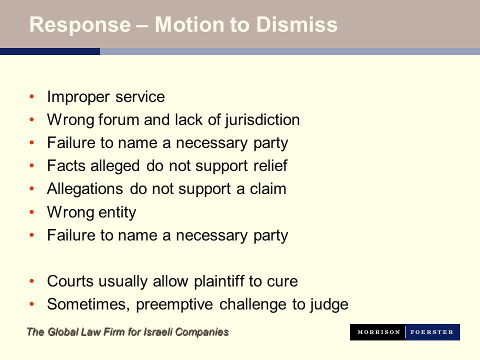The Global Law Firm for Israeli Companies Response – Motion to Dismiss Improper service Wrong forum and lack of jurisdiction Failure to name a necessary party Facts alleged do not support relief Allegations do not support a claim Wrong entity Failure to name a necessary party Courts usually allow plaintiff to cure Sometimes, preemptive challenge to judge