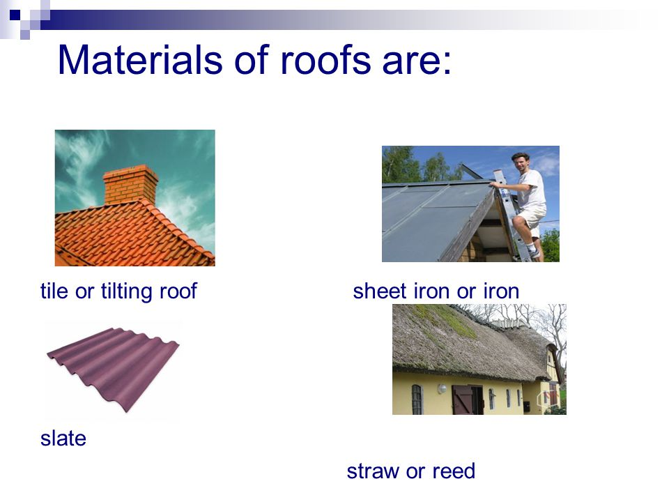 Materials of roofs are: tile or tilting roof sheet iron or iron slate straw or reed