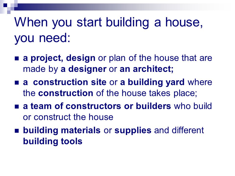When you start building a house, you need: a project, design or plan of the house that are made by a designer or an architect; a construction site or a building yard where the construction of the house takes place; a team of constructors or builders who build or construct the house building materials or supplies and different building tools
