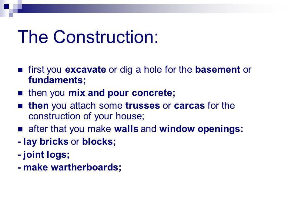 The Construction: first you excavate or dig a hole for the basement or fundaments; then you mix and pour concrete; then you attach some trusses or carcas for the construction of your house; after that you make walls and window openings: - lay bricks or blocks; - joint logs; - make wartherboards;