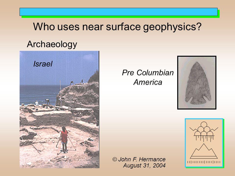 Who uses near surface geophysics? Archaeology Israel Pre Columbian America © John F. Hermance August 31, 2004