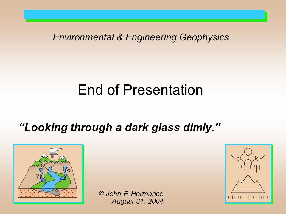 Environmental & Engineering Geophysics End of Presentation Looking through a dark glass dimly. © John F.