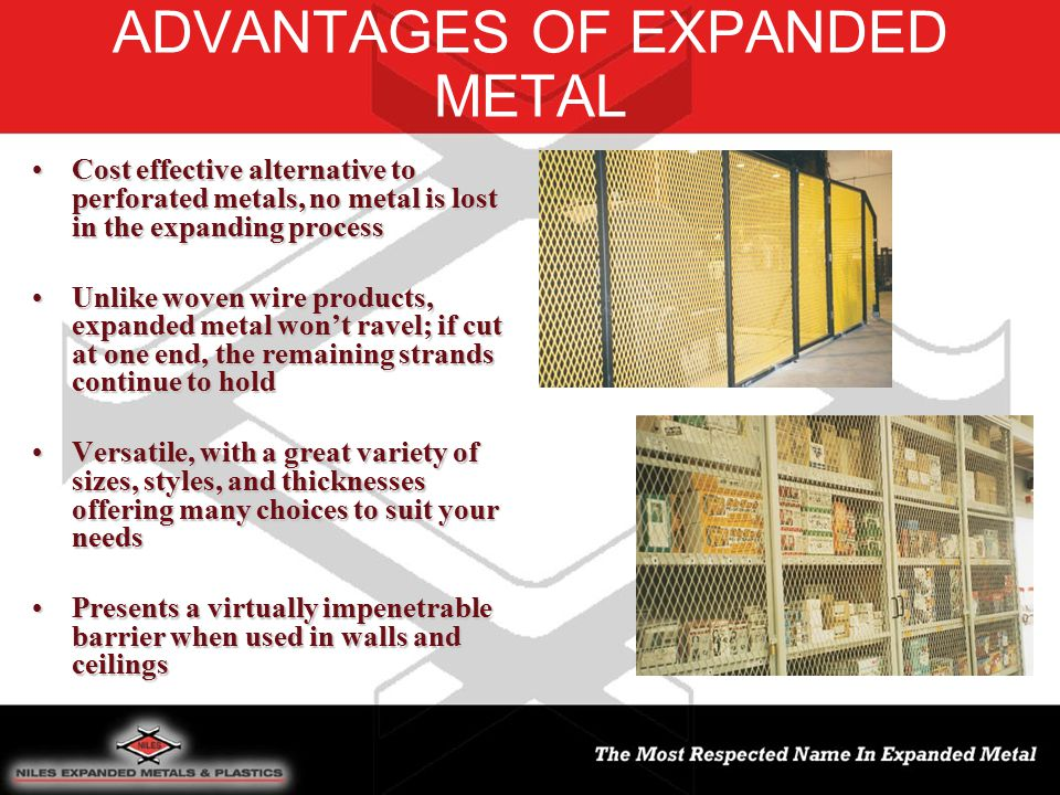 ADVANTAGES OF EXPANDED METAL Cost effective alternative to perforated metals, no metal is lost in the expanding processCost effective alternative to perforated metals, no metal is lost in the expanding process Unlike woven wire products, expanded metal won't ravel; if cut at one end, the remaining strands continue to holdUnlike woven wire products, expanded metal won't ravel; if cut at one end, the remaining strands continue to hold Versatile, with a great variety of sizes, styles, and thicknesses offering many choices to suit your needsVersatile, with a great variety of sizes, styles, and thicknesses offering many choices to suit your needs Presents a virtually impenetrable barrier when used in walls and ceilingsPresents a virtually impenetrable barrier when used in walls and ceilings
