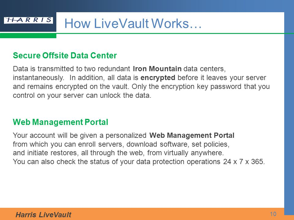 Harris LiveVault 10 How LiveVault Works… Secure Offsite Data Center Data is transmitted to two redundant Iron Mountain data centers, instantaneously.