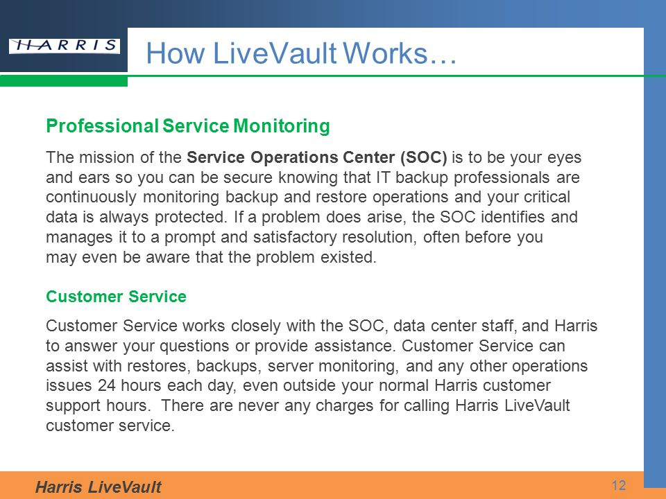 Harris LiveVault 12 How LiveVault Works… Professional Service Monitoring The mission of the Service Operations Center (SOC) is to be your eyes and ear