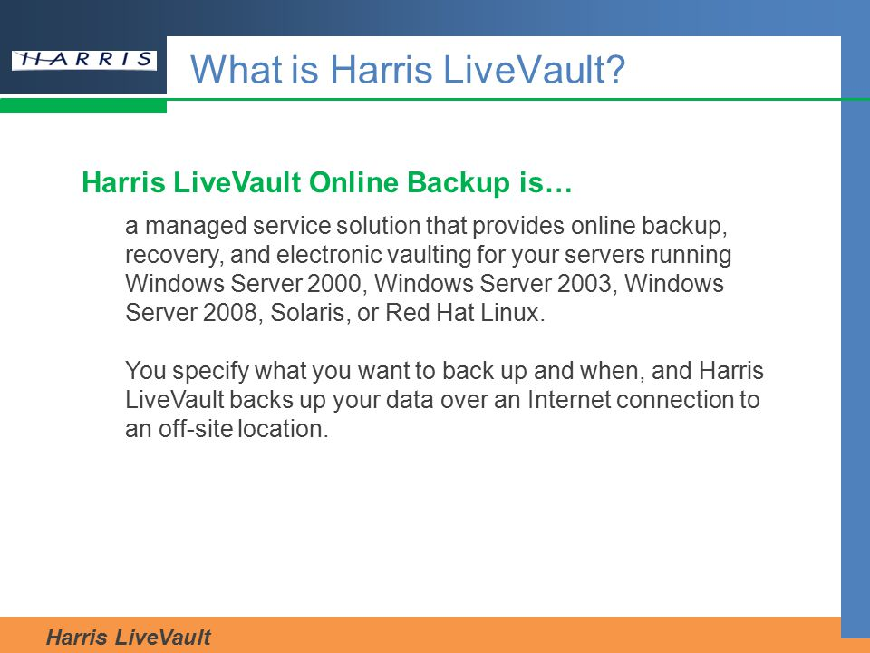 Harris LiveVault What is Harris LiveVault? Harris LiveVault Online Backup is… a managed service solution that provides online backup, recovery, and el
