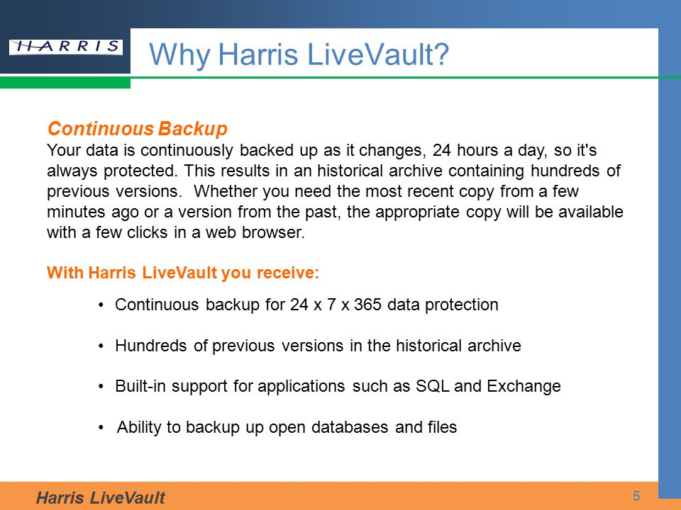 Harris LiveVault 5 Why Harris LiveVault? Continuous Backup Your data is continuously backed up as it changes, 24 hours a day, so it's always protected